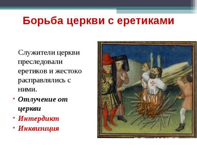 Служители церкви преследовали еретиков и жестоко расправлялись с ними. Служители церкви преследовали еретиков и жестоко расправлялись с ними. Отлучение от церкви Интердикт Инквизиция