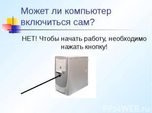 Может ли компьютер включиться сам? НЕТ! Чтобы начать работу, необходимо нажать к