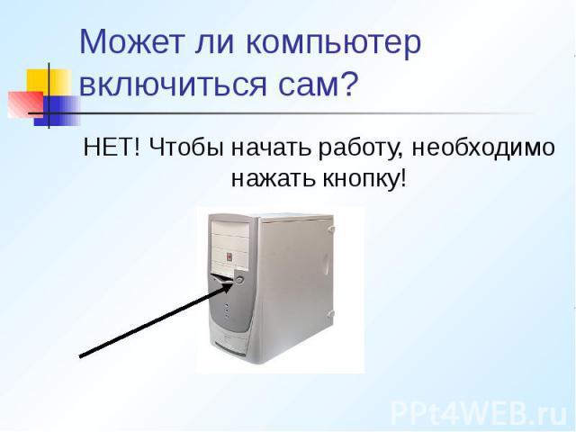 Может ли компьютер включиться сам? НЕТ! Чтобы начать работу, необходимо нажать кнопку!