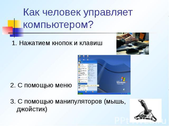 Как человек управляет компьютером? 1. Нажатием кнопок и клавиш