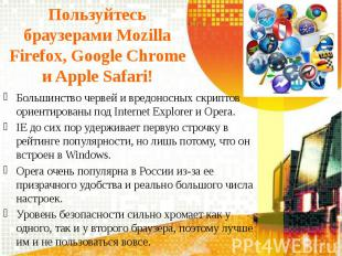 Пользуйтесь браузерами Mozilla Firefox, Google Chrome и Apple Safari! Большинств