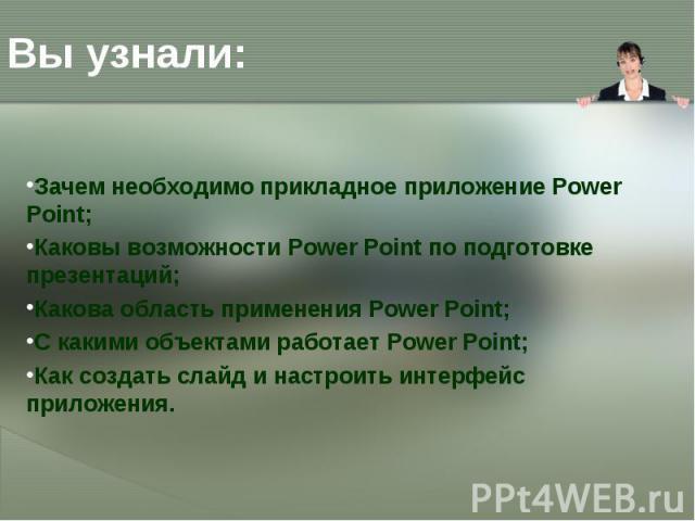 Зачем необходимо прикладное приложение Power Point; Зачем необходимо прикладное приложение Power Point; Каковы возможности Power Point по подготовке презентаций; Какова область применения Power Point; С какими объектами работает Power Point; Как соз…
