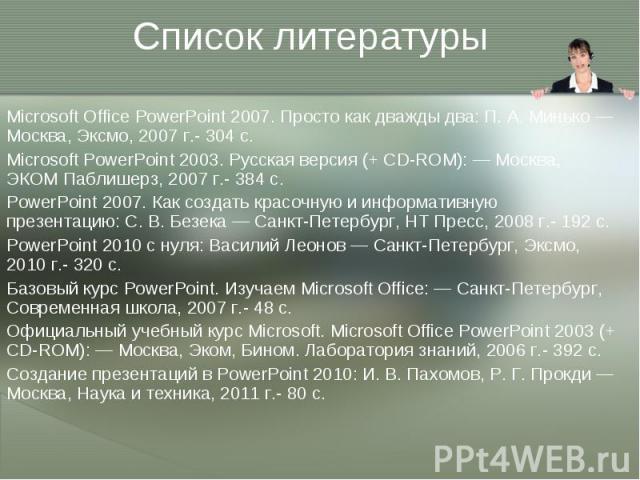 Microsoft Office PowerPoint 2007. Просто как дважды два: П. А. Минько — Москва, Эксмо, 2007 г.- 304 с. Microsoft Office PowerPoint 2007. Просто как дважды два: П. А. Минько — Москва, Эксмо, 2007 г.- 304 с. Microsoft PowerPoint 2003. Русская версия (…