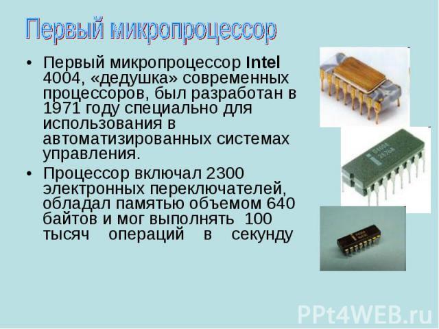 Первый микропроцессор Intel 4004, «дедушка» современных процессоров, был разработан в 1971 году специально для использования в автоматизированных системах управления. Первый микропроцессор Intel 4004, «дедушка» современных процессоров, был разработа…