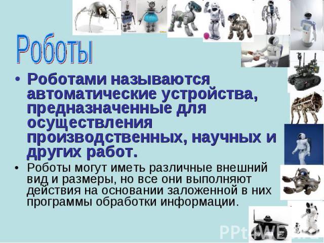 Роботами называются автоматические устройства, предназначенные для осуществления производственных, научных и других работ. Роботами называются автоматические устройства, предназначенные для осуществления производственных, научных и других работ. Роб…