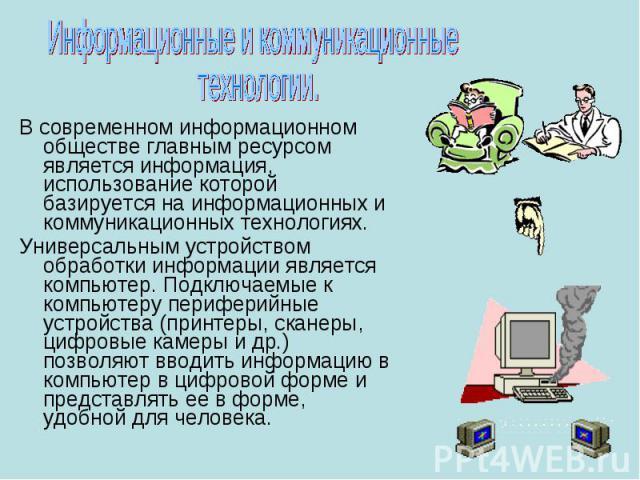 В современном информационном обществе главным ресурсом является информация, использование которой базируется на информационных и коммуникационных технологиях. В современном информационном обществе главным ресурсом является информация, использование …
