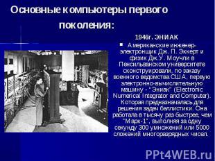 1946г. ЭНИАК 1946г. ЭНИАК Американские инженер-электронщик Дж. П. Эккерт и физик