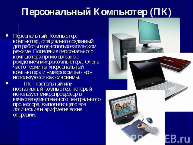 Персональный Компьютер, компьютер, специально созданный для работы в однопользовательском режиме. Появление персонального компьютера прямо связано с рождением микрокомпьютера. Очень часто термины «персональный компьютер» и «микрокомпьютер» исп…