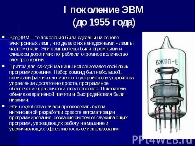 Все ЭВМ I-го поколения были сделаны на основе электронных ламп, что делало их ненадежными - лампы часто меняли. Эти компьютеры были огромными и слишком дорогими: потребляли огромное количество электроэнергии. Все ЭВМ I-го поколения были сделаны на о…