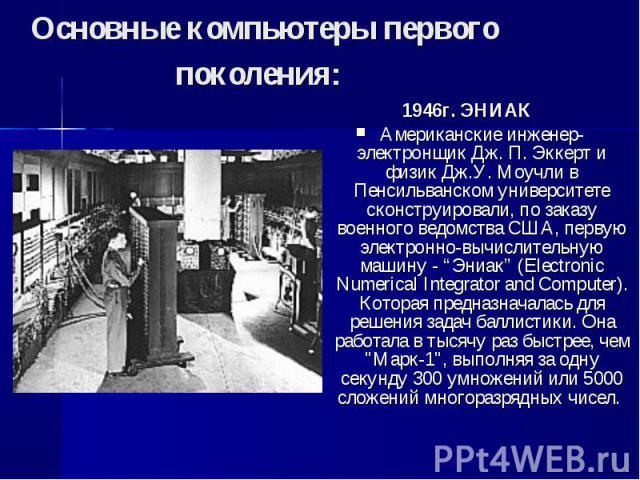 """1946г. ЭНИАК 1946г. ЭНИАК Американские инженер-электронщик Дж. П. Эккерт и физик Дж.У. Моучли в Пенсильванском университете сконструировали, по заказу военного ведомства США, первую электронно-вычислительную машину - """"Эниак"""" (Electronic Numerical In…"""