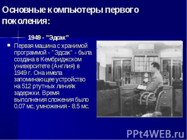 """1949 - """"Эдсак"""" 1949 - """"Эдсак"""" Первая машина с хранимой программой - """"Эдсак"""" - была создана в Кембриджском университете (Англия) в 1949 г. Она имела запоминающее устройство на 512 ртутных линиях задержки. Время выполнения сложения было 0,07 мс, умнож…"""
