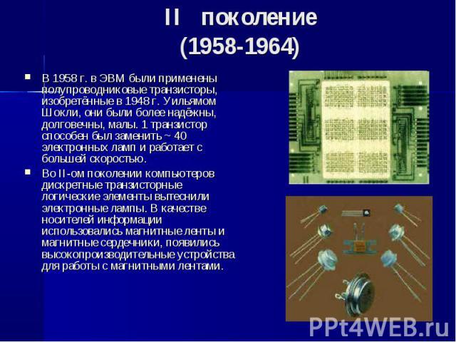 В 1958 г. в ЭВМ были применены полупроводниковые транзисторы, изобретённые в 1948 г. Уильямом Шокли, они были более надёжны, долговечны, малы. 1 транзистор способен был заменить ~ 40 электронных ламп и работает с большей скоростью. В 1958 г. в ЭВМ б…