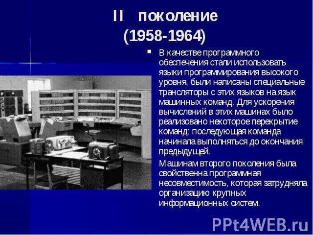 В качестве программного обеспечения стали использовать языки программирования высокого уровня, были написаны специальные трансляторы с этих языков на язык машинных команд. Для ускорения вычислений в этих машинах было реализовано некоторое перекрытие…