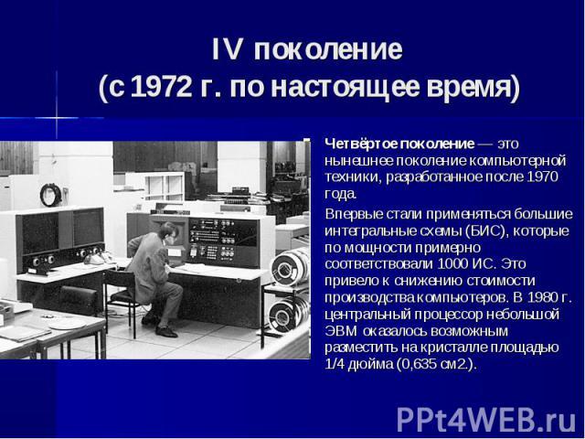 Четвёртое поколение — это нынешнее поколение компьютерной техники, разработанное после 1970 года. Четвёртое поколение — это нынешнее поколение компьютерной техники, разработанное после 1970 года. Впервые стали применяться большие интегральные схемы …