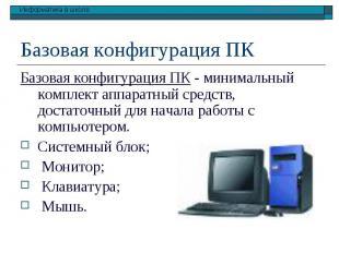 Базовая конфигурация ПК - минимальный комплект аппаратный средств, достаточный д