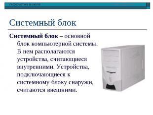 Системный блок – основной блок компьютерной системы. В нем располагаются устройс