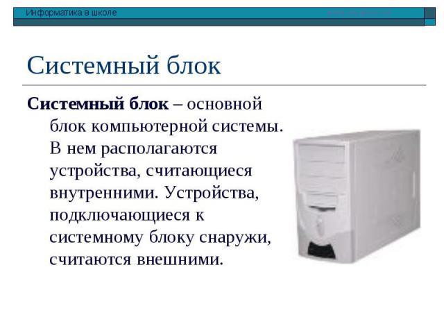 Системный блок – основной блок компьютерной системы. В нем располагаются устройства, считающиеся внутренними. Устройства, подключающиеся к системному блоку снаружи, считаются внешними. Системный блок – основной блок компьютерной системы. В нем распо…
