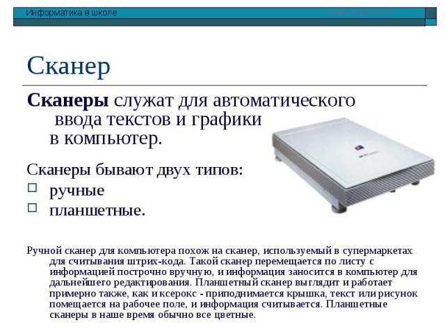 Сканеры служат для автоматического ввода текстов и графики в компьютер. Сканеры служат для автоматического ввода текстов и графики в компьютер. Сканеры бывают двух типов: ручные планшетные. Ручной сканер для компьютера похож на сканер, используемый …