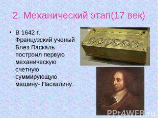В 1642 г. Французский ученый Блез Паскаль построил первую механическую счетную с