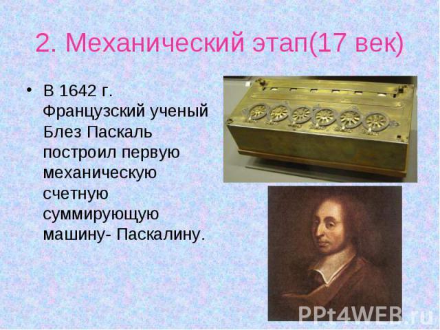В 1642 г. Французский ученый Блез Паскаль построил первую механическую счетную суммирующую машину- Паскалину. В 1642 г. Французский ученый Блез Паскаль построил первую механическую счетную суммирующую машину- Паскалину.