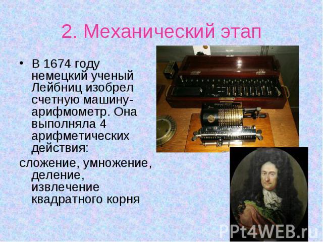 В 1674 году немецкий ученый Лейбниц изобрел счетную машину-арифмометр. Она выполняла 4 арифметических действия: В 1674 году немецкий ученый Лейбниц изобрел счетную машину-арифмометр. Она выполняла 4 арифметических действия: сложение, умножение, деле…