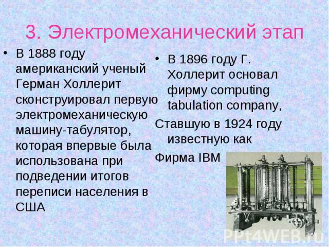 В 1888 году американский ученый Герман Холлерит сконструировал первую электромеханическую машину-табулятор, которая впервые была использована при подведении итогов переписи населения в США В 1888 году американский ученый Герман Холлерит сконструиров…