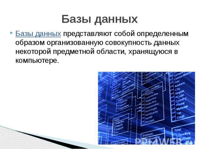 Базы данных Базы данных представляют собой определенным образом организованную совокупность данных некоторой предметной области, хранящуюся в компьютере.