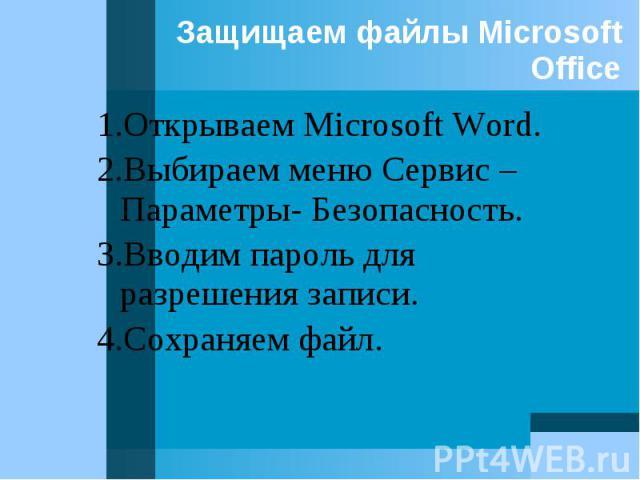 1.Открываем Microsoft Word. 1.Открываем Microsoft Word. 2.Выбираем меню Сервис – Параметры- Безопасность. 3.Вводим пароль для разрешения записи. 4.Сохраняем файл.