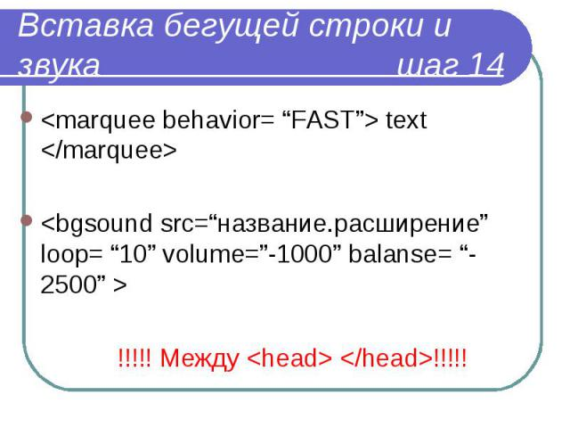 "<marquee behavior= ""FAST""> text </marquee> <marquee behavior= ""FAST""> text </marquee> <bgsound src=""название.расширение"" loop= ""10"" volume=""-1000"" balanse= ""-2500"" > !!!!! Между <head> </head>!!!!!"