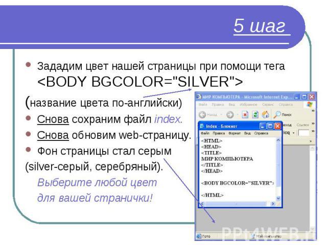 "Зададим цвет нашей страницы при помощи тега <BODY BGCOLOR=""SILVER""> Зададим цвет нашей страницы при помощи тега <BODY BGCOLOR=""SILVER""> (название цвета по-английски) Снова сохраним файл index. Снова обновим web-страни…"