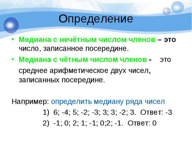 Медиана с нечётным числом членов – это число, записанное посередине. Медиана с нечётным числом членов – это число, записанное посередине. Медиана с чётным числом членов - это среднее арифметическое двух чисел, записанных посередине. Например: опреде…