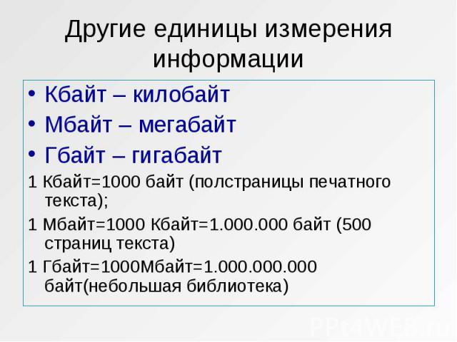Кбайт – килобайт Кбайт – килобайт Мбайт – мегабайт Гбайт – гигабайт 1 Кбайт=1000 байт (полстраницы печатного текста); 1 Мбайт=1000 Кбайт=1.000.000 байт (500 страниц текста) 1 Гбайт=1000Мбайт=1.000.000.000 байт(небольшая библиотека)