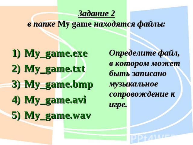 My_game.exe My_game.exe My_game.txt My_game.bmp My_game.avi My_game.wav