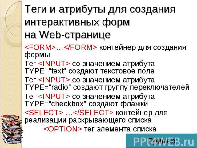 """<FORM>…</FORM> контейнер для создания формы <FORM>…</FORM> контейнер для создания формы Тег <INPUT> со значением атрибута TYPE=""""text"""" создают текстовое поле Тег <INPUT> со значением атрибута TYPE=""""radio"""" создают г…"""