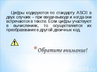Цифры кодируются по стандарту ASCII в двух случаях – при вводе-выводе и когда он