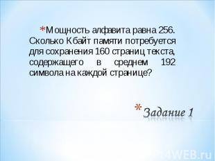Мощность алфавита равна 256. Сколько Кбайт памяти потребуется для сохранения 160