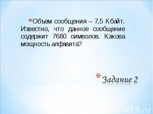 Объем сообщения – 7,5 Кбайт. Известно, что данное сообщение содержит 7680 символ