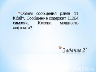Объем сообщения равен 11 Кбайт. Сообщение содержит 11264 символа. Какова мощност