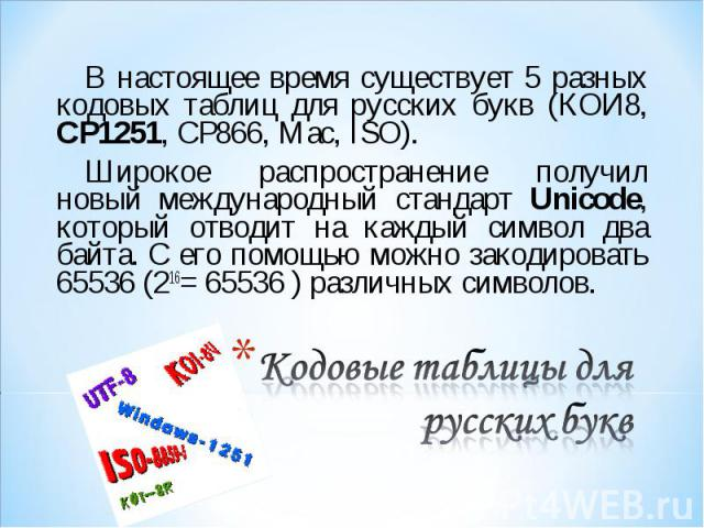 В настоящее время существует 5 разных кодовых таблиц для русских букв (КОИ8, СР1251, СР866, Mac, ISO). В настоящее время существует 5 разных кодовых таблиц для русских букв (КОИ8, СР1251, СР866, Mac, ISO). Широкое распространение получил новый между…