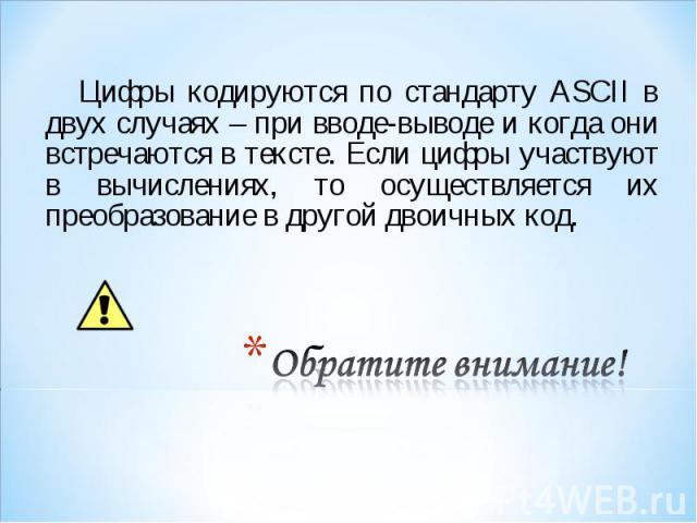 Цифры кодируются по стандарту ASCII в двух случаях – при вводе-выводе и когда они встречаются в тексте. Если цифры участвуют в вычислениях, то осуществляется их преобразование в другой двоичных код. Цифры кодируются по стандарту ASCII в двух случаях…