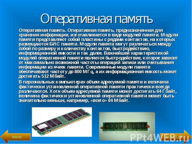 Оперативная память. Оперативная память, предназначенная для хранения информации, изготавливается в виде модулей памяти. Модули памяти представляют собой пластины с рядами контактов, на которых размещаются БИС памяти. Модули памяти могут различаться …
