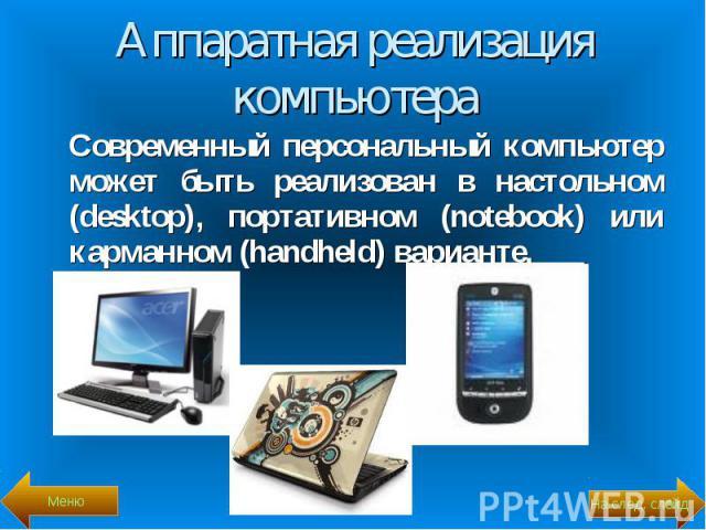 Современный персональный компьютер может быть реализован в настольном (desktop), портативном (notebook) или карманном (handheld) варианте. Современный персональный компьютер может быть реализован в настольном (desktop), портативном (notebook) или ка…