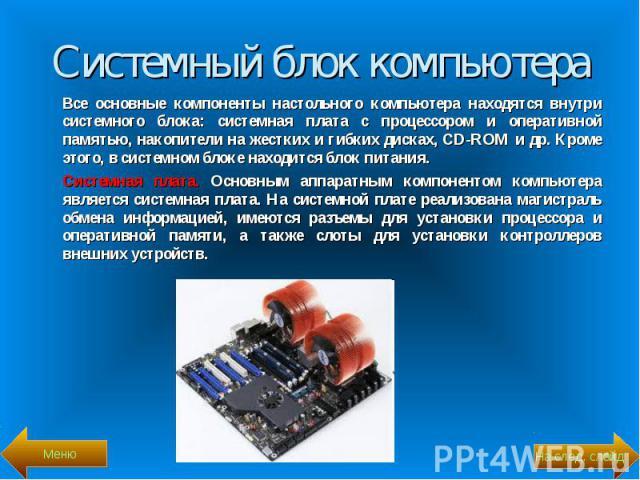 Все основные компоненты настольного компьютера находятся внутри системного блока: системная плата с процессором и оперативной памятью, накопители на жестких и гибких дисках, CD-ROM и др. Кроме этого, в системном блоке находится блок питания. Все осн…