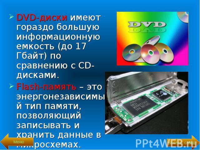DVD-диски имеют гораздо большую информационную емкость (до 17 Гбайт) по сравнению с CD-дисками. DVD-диски имеют гораздо большую информационную емкость (до 17 Гбайт) по сравнению с CD-дисками. Flash-память – это энергонезависимый тип памяти, позволяю…