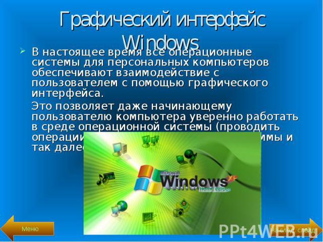 В настоящее время все операционные системы для персональных компьютеров обеспечивают взаимодействие с пользователем с помощью графического интерфейса. В настоящее время все операционные системы для персональных компьютеров обеспечивают взаимодействи…