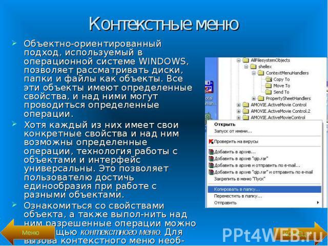 Объектно-ориентированный подход, используемый в операционной системе WINDOWS, позволяет рассматривать диски, папки и файлы как объекты. Все эти объекты имеют определенные свойства, и над ними могут проводиться определенные операции. Объектно-ориенти…