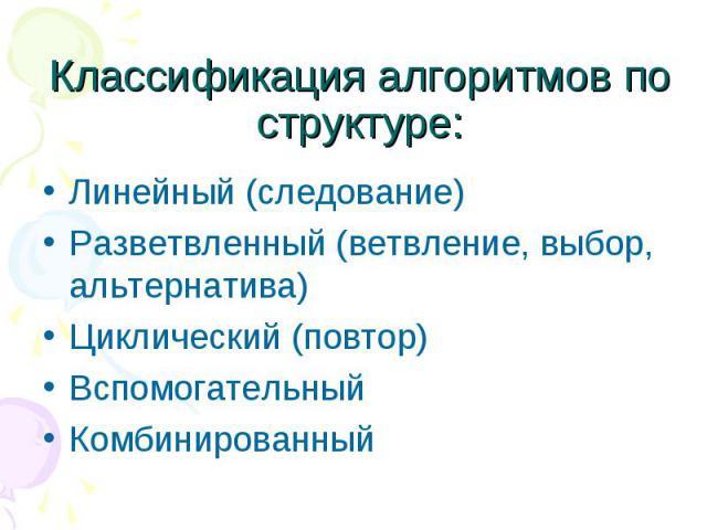 Линейный (следование) Линейный (следование) Разветвленный (ветвление, выбор, альтернатива) Циклический (повтор) Вспомогательный Комбинированный