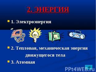 2. ЭНЕРГИЯ 1. Электроэнергия 2. Тепловая, механическая энергия движущегося тела