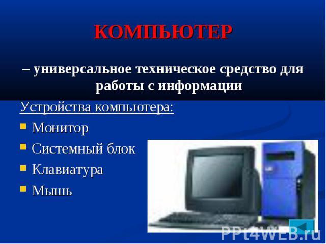 КОМПЬЮТЕР – универсальное техническое средство для работы с информации Устройства компьютера: Монитор Системный блок Клавиатура Мышь
