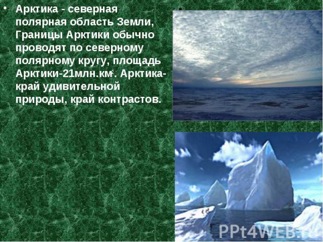 Арктика - северная полярная область Земли, Границы Арктики обычно проводят по северному полярному кругу, площадь Арктики-21млн.км2. Арктика-край удивительной природы, край контрастов. Арктика - северная полярная область Земли, Границы Арктики обычно…